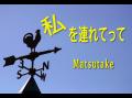 私を連れてって/オリジナル曲/Matsutake